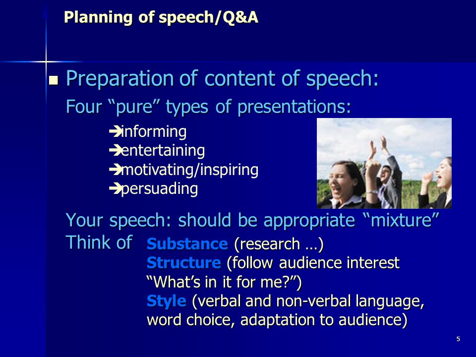 5 Planning of speech/Q&A Planning of speech/Q&A Preparation of content of speech: Preparation of content of speech: Four pure types of presentations: Your speech: should be appropriate mixture Think of informing entertaining motivating/inspiring persuading Substance (research …) Structure (follow audience interest Whats in it for me ) Style (verbal and non-verbal language, word choice, adaptation to audience)