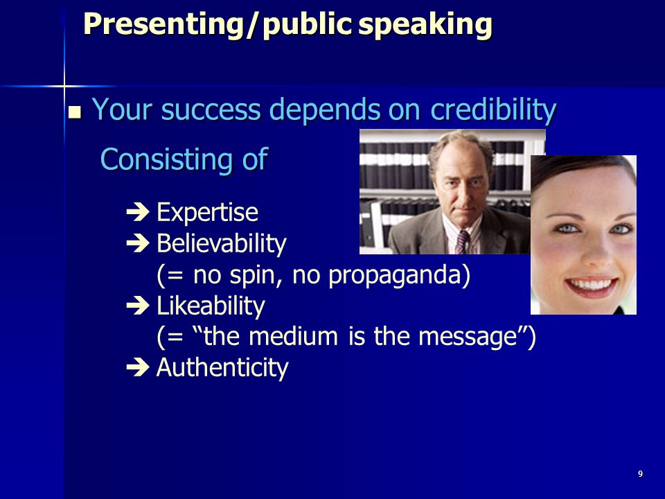 9 Presenting/public speaking Your success depends on credibility Your success depends on credibility Consisting of Expertise Believability (= no spin, no propaganda) Likeability (= the medium is the message) Authenticity