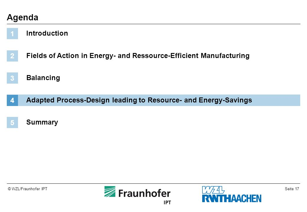Seite 17© WZL/Fraunhofer IPT Agenda Introduction 1 Fields of Action in Energy- and Ressource-Efficient Manufacturing 2 Balancing 3 Adapted Process-Des