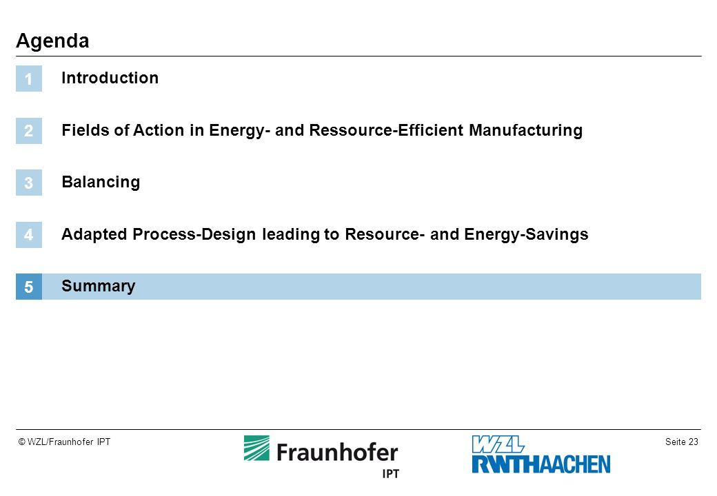 Seite 23© WZL/Fraunhofer IPT Agenda Introduction 1 Fields of Action in Energy- and Ressource-Efficient Manufacturing 2 Balancing 3 Adapted Process-Des