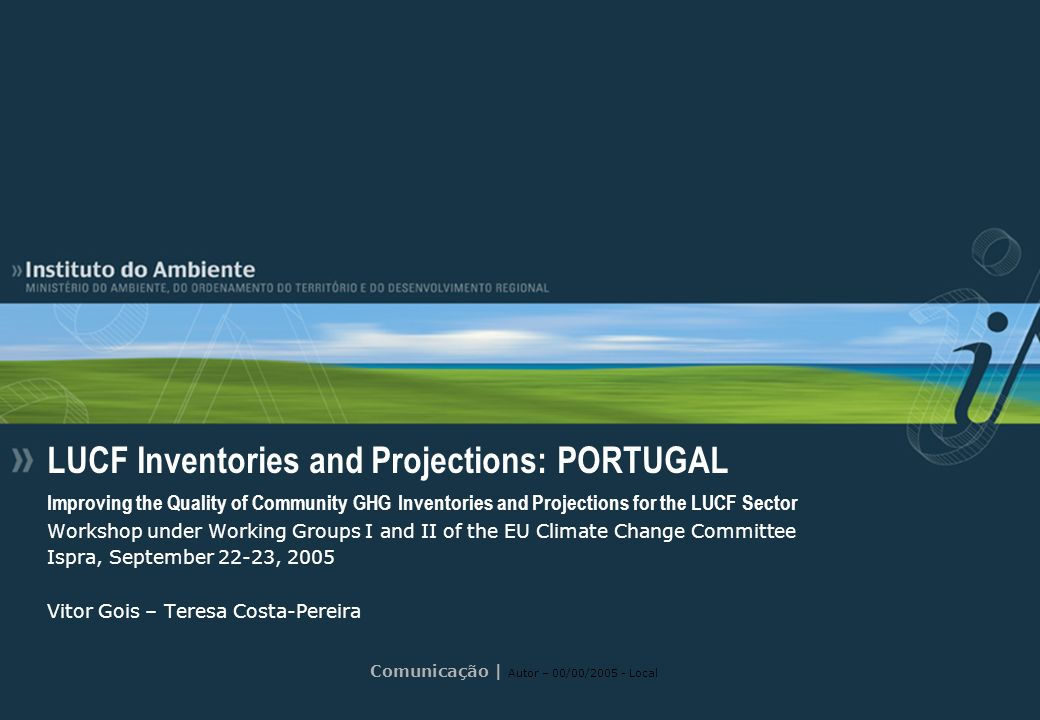 Comunicação | Autor – 00/00/2005 - Local LUCF Inventories and Projections: PORTUGAL Improving the Quality of Community GHG Inventories and Projections for the LUCF Sector Workshop under Working Groups I and II of the EU Climate Change Committee Ispra, September 22-23, 2005 Vitor Gois – Teresa Costa-Pereira
