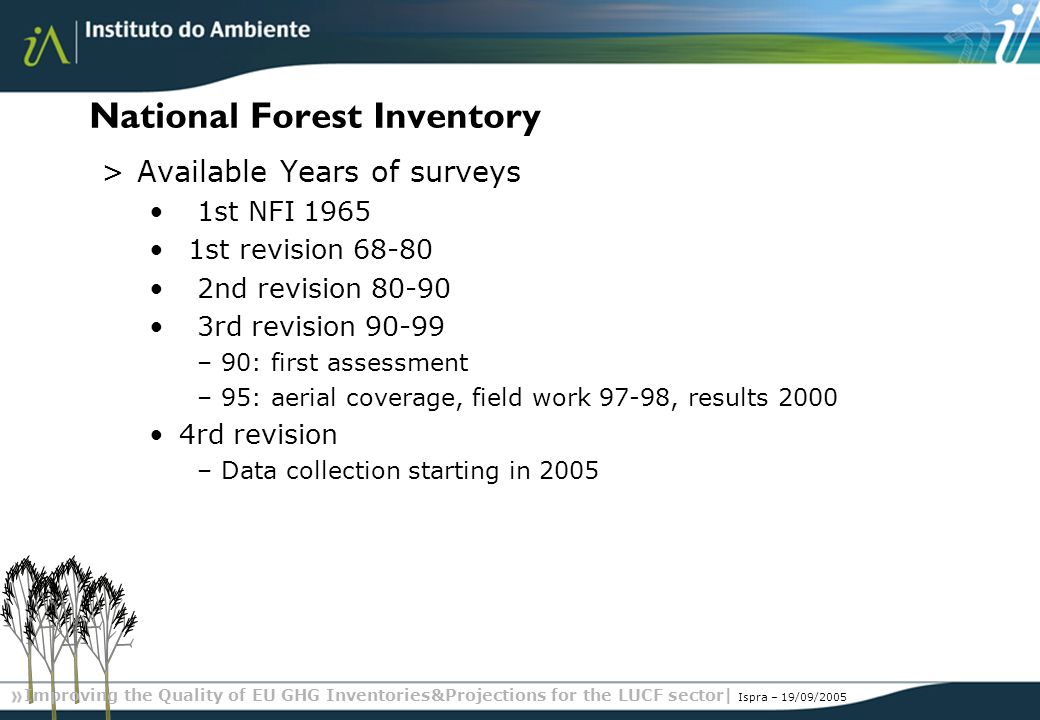 Improving the Quality of EU GHG Inventories&Projections for the LUCF sector| Ispra – 19/09/2005 National Forest Inventory >Available Years of surveys 1st NFI 1965 1st revision 68-80 2nd revision 80-90 3rd revision 90-99 –90: first assessment –95: aerial coverage, field work 97-98, results 2000 4rd revision –Data collection starting in 2005