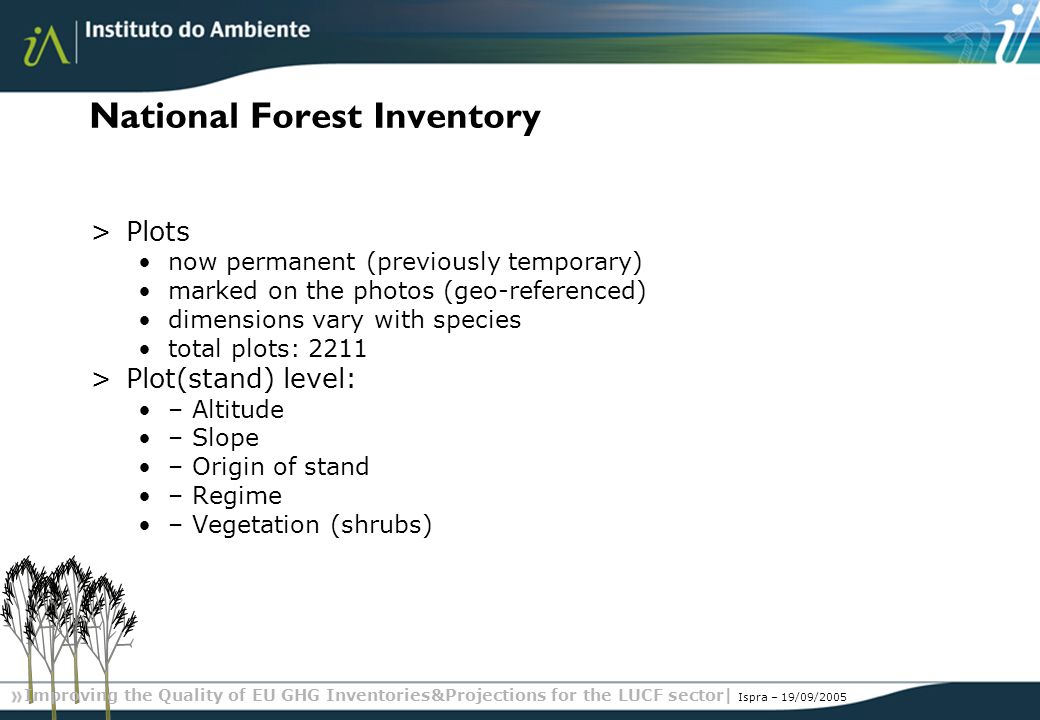 Improving the Quality of EU GHG Inventories&Projections for the LUCF sector| Ispra – 19/09/2005 National Forest Inventory >Plots now permanent (previously temporary) marked on the photos (geo-referenced) dimensions vary with species total plots: 2211 >Plot(stand) level: – Altitude – Slope – Origin of stand – Regime – Vegetation (shrubs)