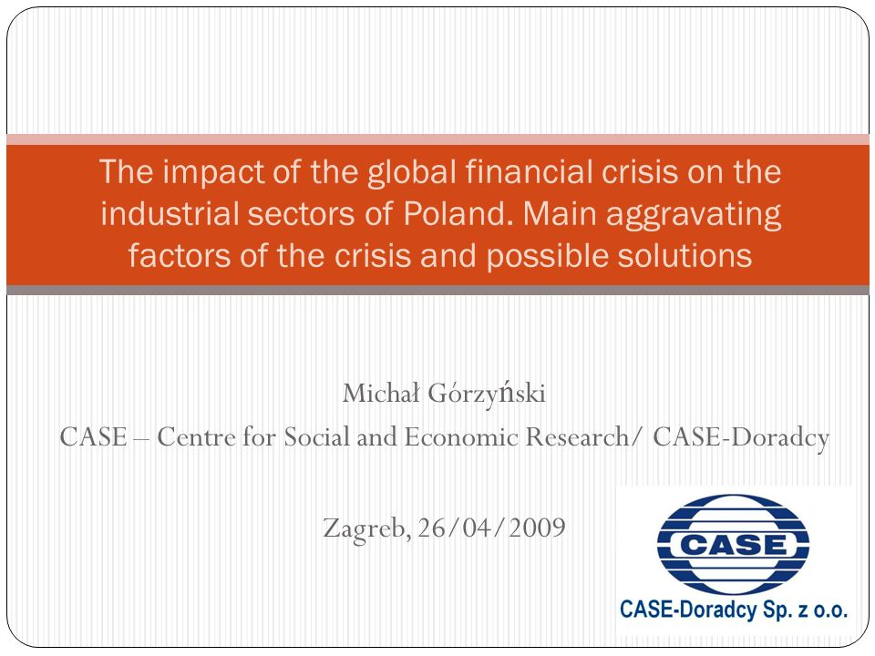 Michał Górzy ń ski CASE – Centre for Social and Economic Research/ CASE-Doradcy Zagreb, 26/04/2009 The impact of the global financial crisis on the in