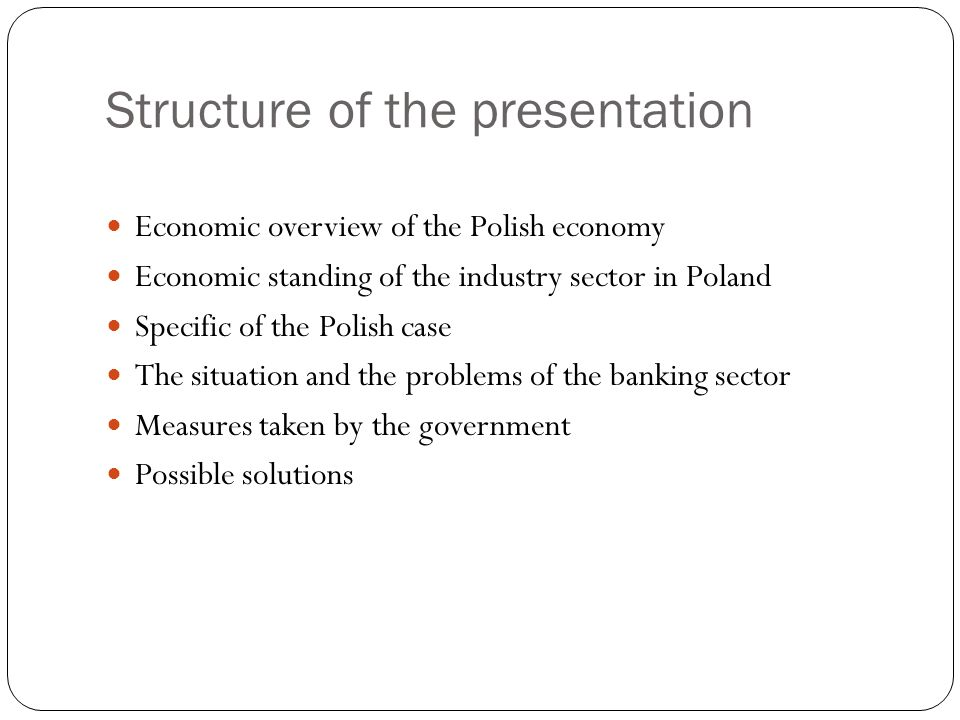 Structure of the presentation Economic overview of the Polish economy Economic standing of the industry sector in Poland Specific of the Polish case T