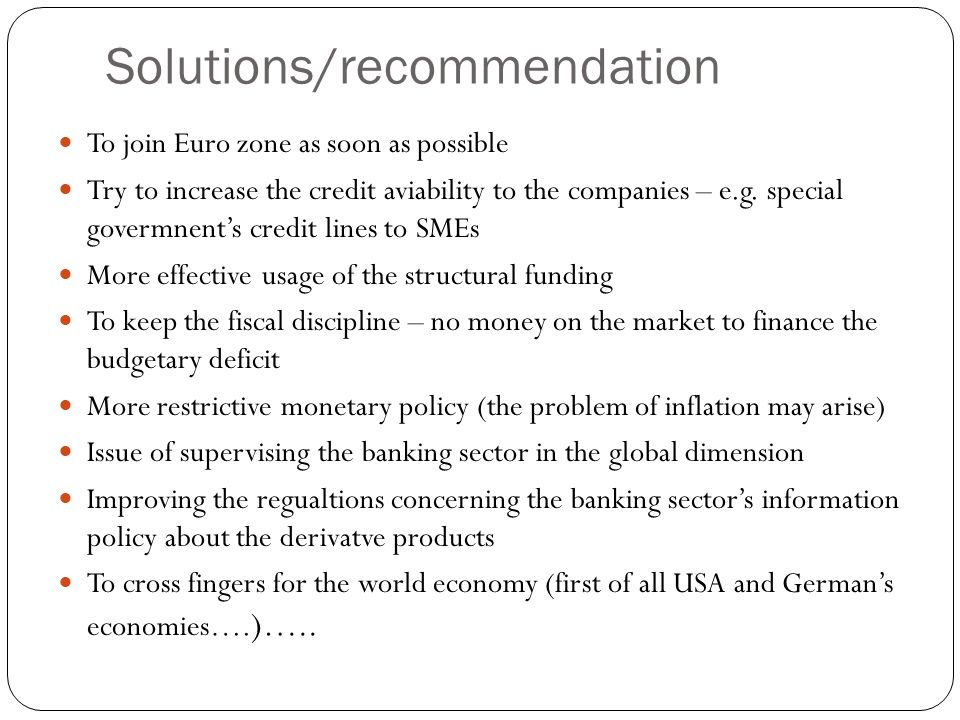 Solutions/recommendation To join Euro zone as soon as possible Try to increase the credit aviability to the companies – e.g. special govermnents credi
