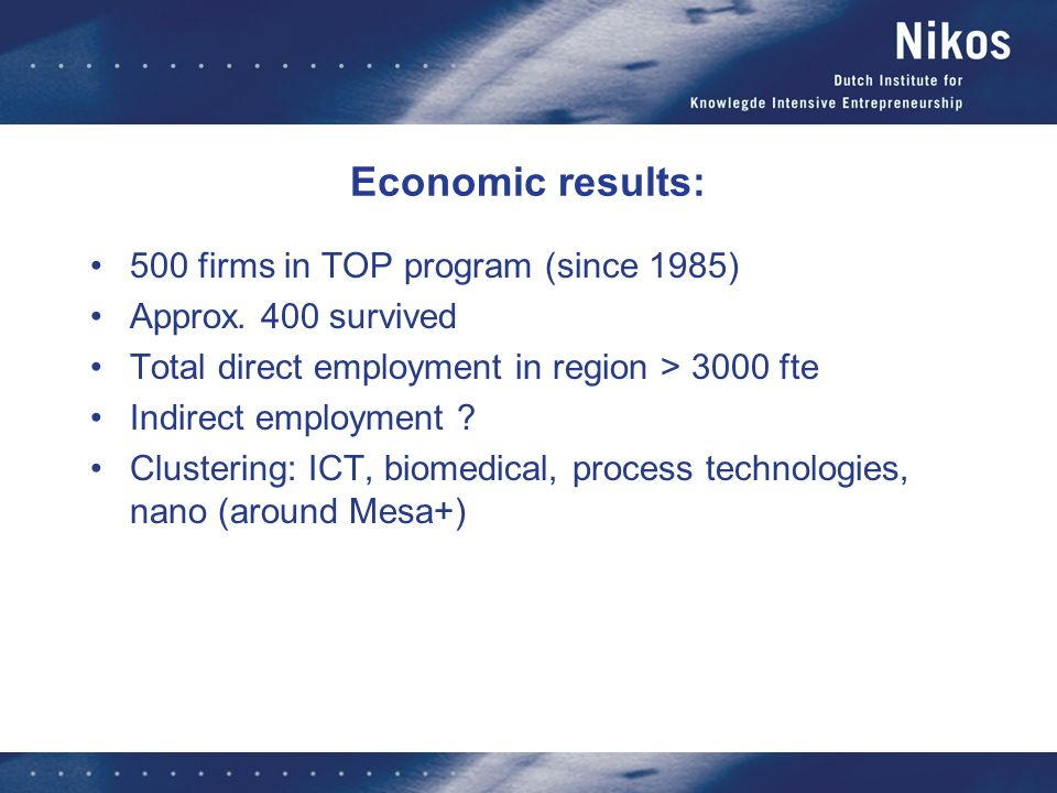 Economic results: 500 firms in TOP program (since 1985) Approx. 400 survived Total direct employment in region > 3000 fte Indirect employment ? Cluste