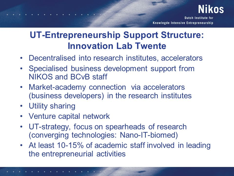 UT-Entrepreneurship Support Structure: Innovation Lab Twente Decentralised into research institutes, accelerators Specialised business development support from NIKOS and BCvB staff Market-academy connection via accelerators (business developers) in the research institutes Utility sharing Venture capital network UT-strategy, focus on spearheads of research (converging technologies: Nano-IT-biomed) At least 10-15% of academic staff involved in leading the entrepreneurial activities