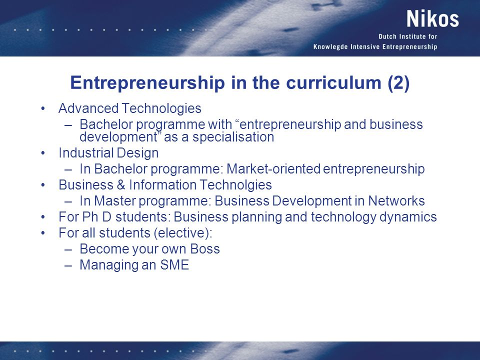 Entrepreneurship in the curriculum (2) Advanced Technologies –Bachelor programme with entrepreneurship and business development as a specialisation Industrial Design –In Bachelor programme: Market-oriented entrepreneurship Business & Information Technolgies –In Master programme: Business Development in Networks For Ph D students: Business planning and technology dynamics For all students (elective): –Become your own Boss –Managing an SME