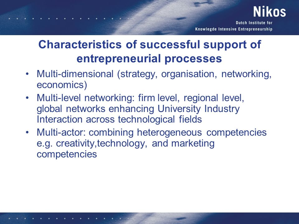 Characteristics of successful support of entrepreneurial processes Multi-dimensional (strategy, organisation, networking, economics) Multi-level netwo