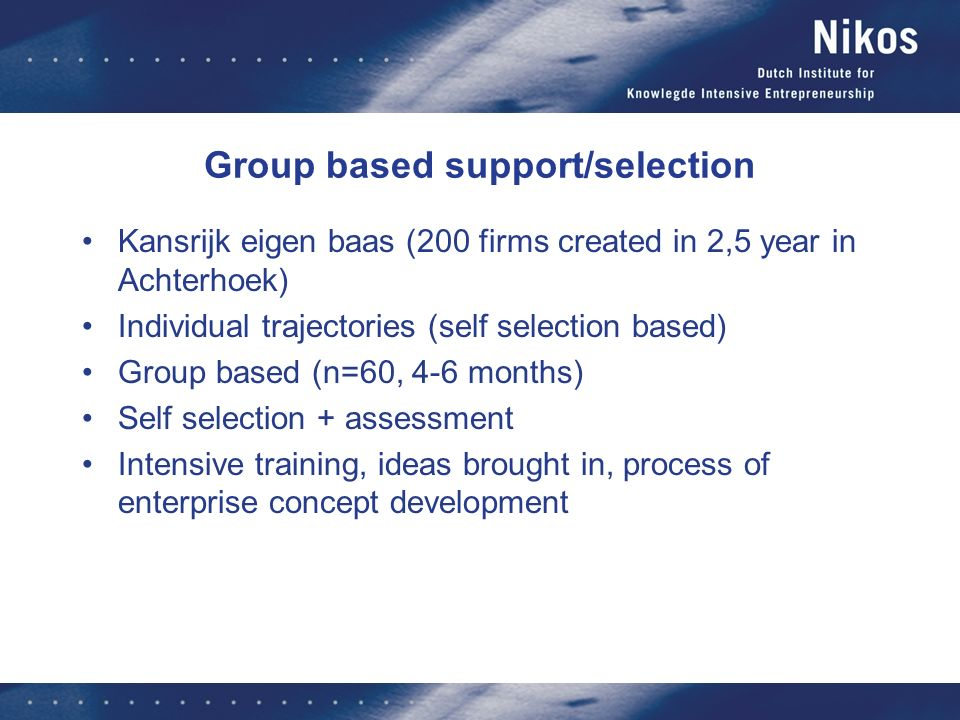 Group based support/selection Kansrijk eigen baas (200 firms created in 2,5 year in Achterhoek) Individual trajectories (self selection based) Group based (n=60, 4-6 months) Self selection + assessment Intensive training, ideas brought in, process of enterprise concept development
