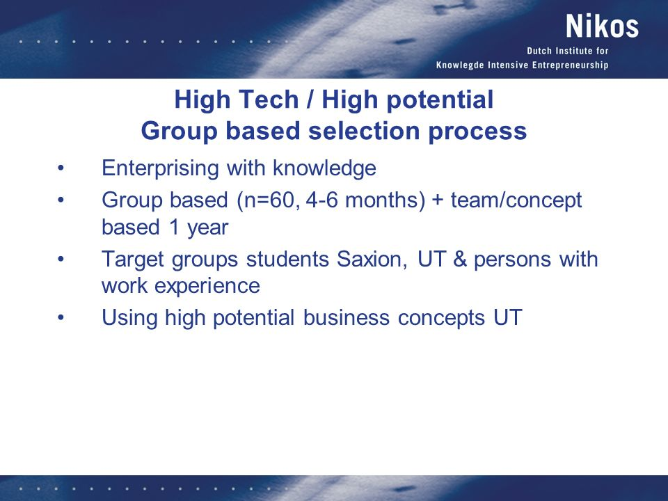 High Tech / High potential Group based selection process Enterprising with knowledge Group based (n=60, 4-6 months) + team/concept based 1 year Target groups students Saxion, UT & persons with work experience Using high potential business concepts UT