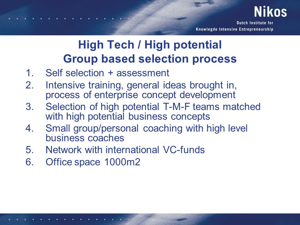 High Tech / High potential Group based selection process 1.Self selection + assessment 2.Intensive training, general ideas brought in, process of enterprise concept development 3.Selection of high potential T-M-F teams matched with high potential business concepts 4.Small group/personal coaching with high level business coaches 5.Network with international VC-funds 6.Office space 1000m2