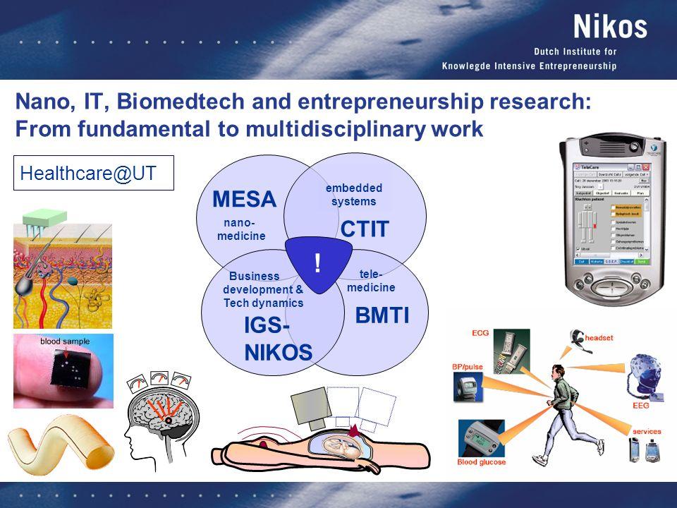 ! Healthcare@UT Nano, IT, Biomedtech and entrepreneurship research: From fundamental to multidisciplinary work MESA BMTI embedded systems CTIT tele- medicine nano- medicine IGS- NIKOS Business development & Tech dynamics !