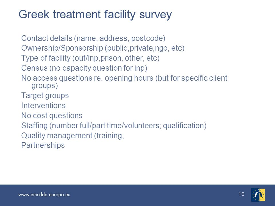 10 Greek treatment facility survey Contact details (name, address, postcode) Ownership/Sponsorship (public,private,ngo, etc) Type of facility (out/inp