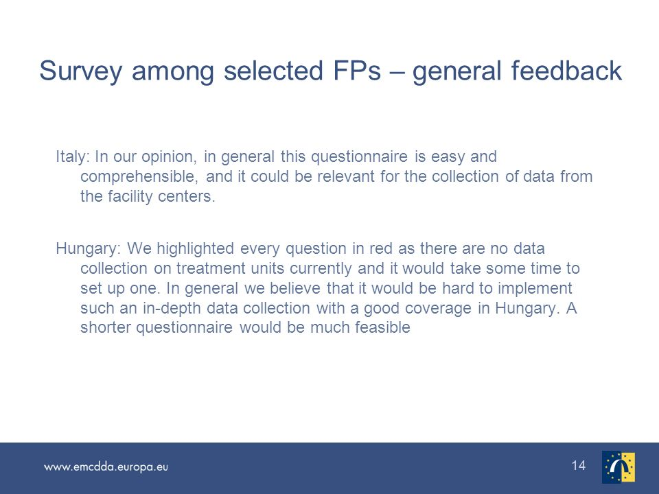 14 Survey among selected FPs – general feedback Italy: In our opinion, in general this questionnaire is easy and comprehensible, and it could be relevant for the collection of data from the facility centers.