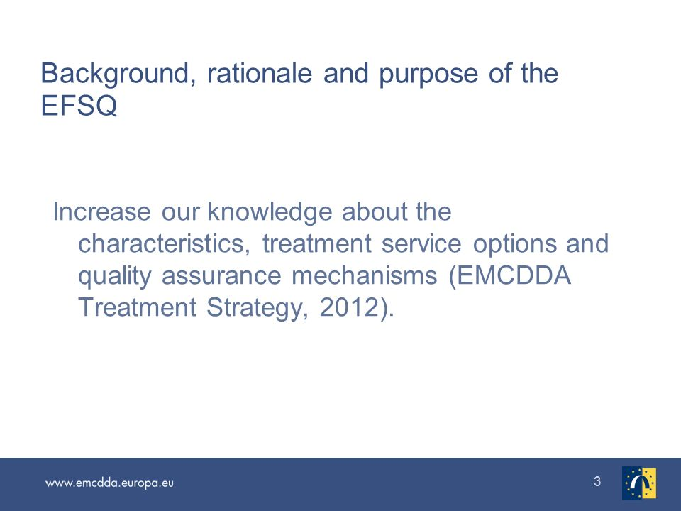33 Background, rationale and purpose of the EFSQ Increase our knowledge about the characteristics, treatment service options and quality assurance mechanisms (EMCDDA Treatment Strategy, 2012).