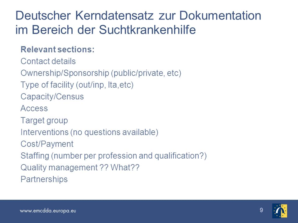 99 Deutscher Kerndatensatz zur Dokumentation im Bereich der Suchtkrankenhilfe Relevant sections: Contact details Ownership/Sponsorship (public/private, etc) Type of facility (out/inp, lta,etc) Capacity/Census Access Target group Interventions (no questions available) Cost/Payment Staffing (number per profession and qualification ) Quality management .