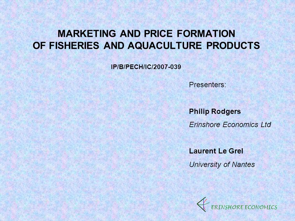 MARKETING AND PRICE FORMATION OF FISHERIES AND AQUACULTURE PRODUCTS IP/B/PECH/IC/2007-039 ERINSHORE ECONOMICS Presenters: Philip Rodgers Erinshore Economics Ltd Laurent Le Grel University of Nantes