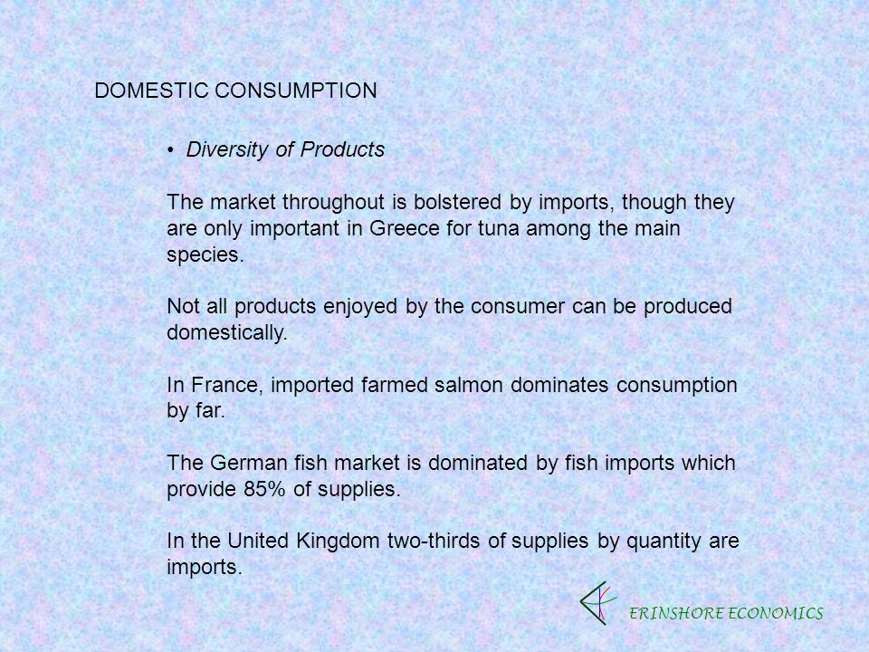 ERINSHORE ECONOMICS DOMESTIC CONSUMPTION Diversity of Products The market throughout is bolstered by imports, though they are only important in Greece for tuna among the main species.