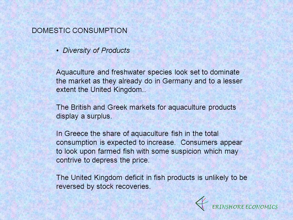ERINSHORE ECONOMICS DOMESTIC CONSUMPTION Diversity of Products Aquaculture and freshwater species look set to dominate the market as they already do in Germany and to a lesser extent the United Kingdom..