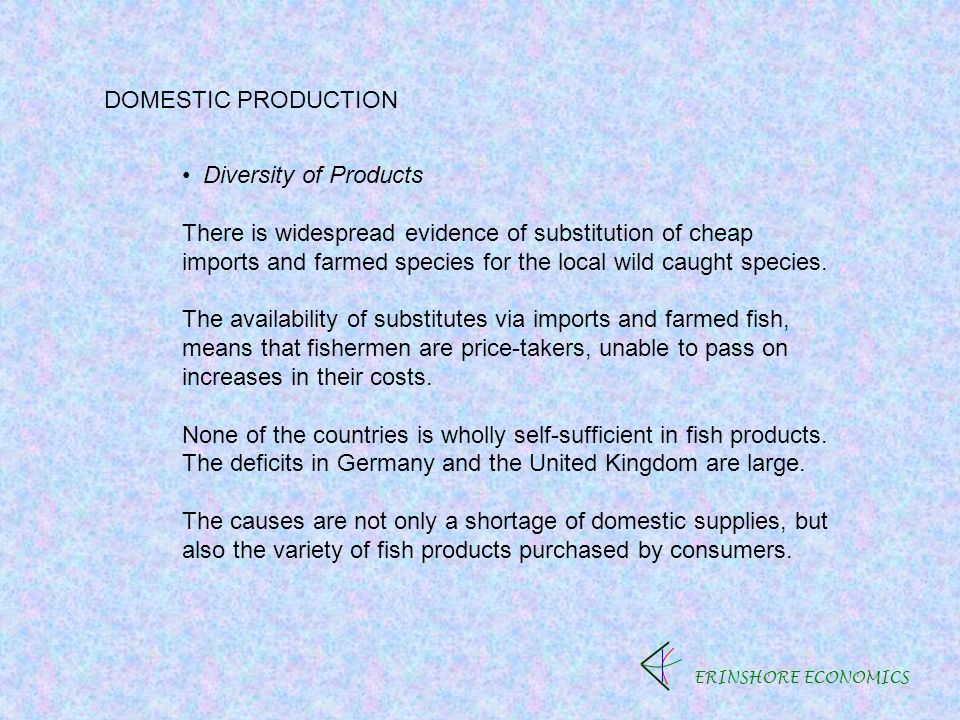 ERINSHORE ECONOMICS DOMESTIC PRODUCTION Diversity of Products There is widespread evidence of substitution of cheap imports and farmed species for the local wild caught species.