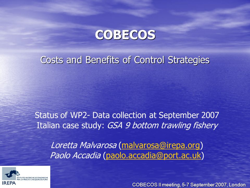 COBECOS II meeting, 5-7 September 2007, London COBECOS Costs and Benefits of Control Strategies Status of WP2- Data collection at September 2007 Italian case study: GSA 9 bottom trawling fishery Loretta Malvarosa (malvarosa@irepa.org)malvarosa@irepa.org Paolo Accadia (paolo.accadia@port.ac.uk)paolo.accadia@port.ac.uk