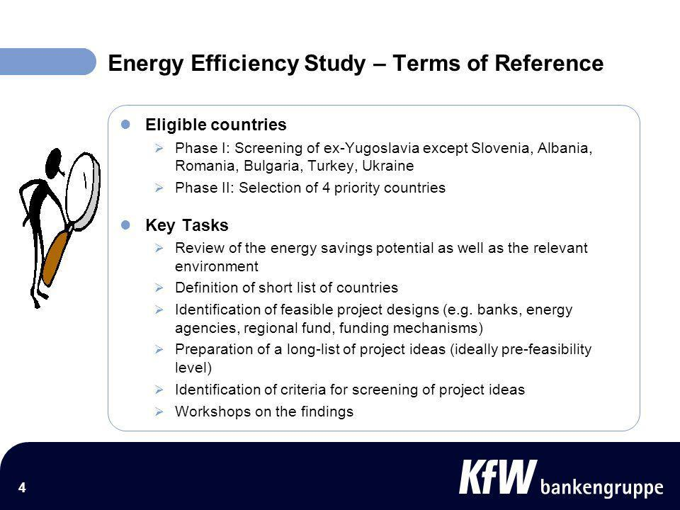 4 Energy Efficiency Study – Terms of Reference Eligible countries Phase I: Screening of ex-Yugoslavia except Slovenia, Albania, Romania, Bulgaria, Turkey, Ukraine Phase II: Selection of 4 priority countries Key Tasks Review of the energy savings potential as well as the relevant environment Definition of short list of countries Identification of feasible project designs (e.g.