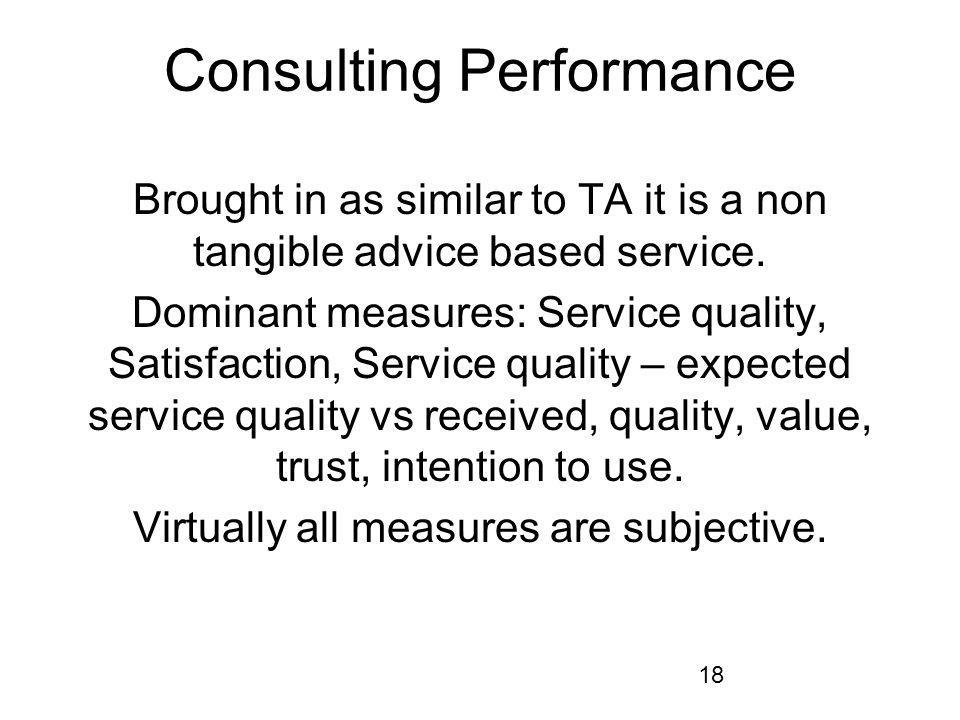 18 Consulting Performance Brought in as similar to TA it is a non tangible advice based service. Dominant measures: Service quality, Satisfaction, Ser