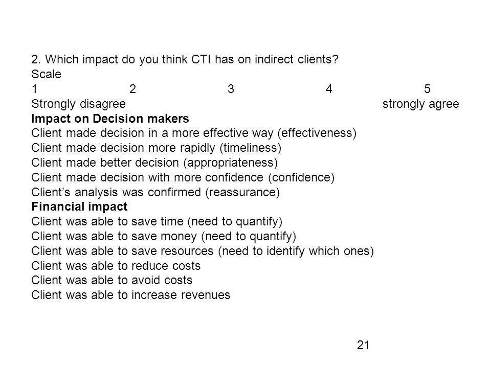 21 2. Which impact do you think CTI has on indirect clients? Scale 12345 Strongly disagree strongly agree Impact on Decision makers Client made decisi