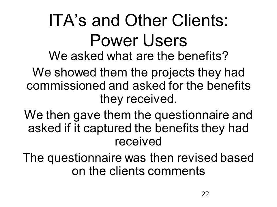 22 ITAs and Other Clients: Power Users We asked what are the benefits? We showed them the projects they had commissioned and asked for the benefits th