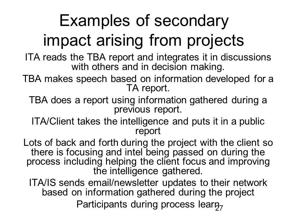 27 Examples of secondary impact arising from projects ITA reads the TBA report and integrates it in discussions with others and in decision making.