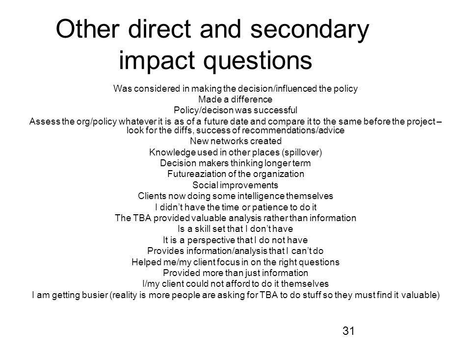 31 Other direct and secondary impact questions Was considered in making the decision/influenced the policy Made a difference Policy/decison was succes