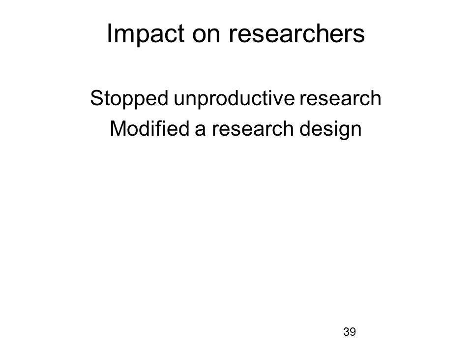 39 Impact on researchers Stopped unproductive research Modified a research design