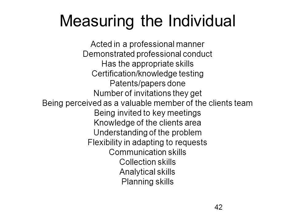 42 Measuring the Individual Acted in a professional manner Demonstrated professional conduct Has the appropriate skills Certification/knowledge testin