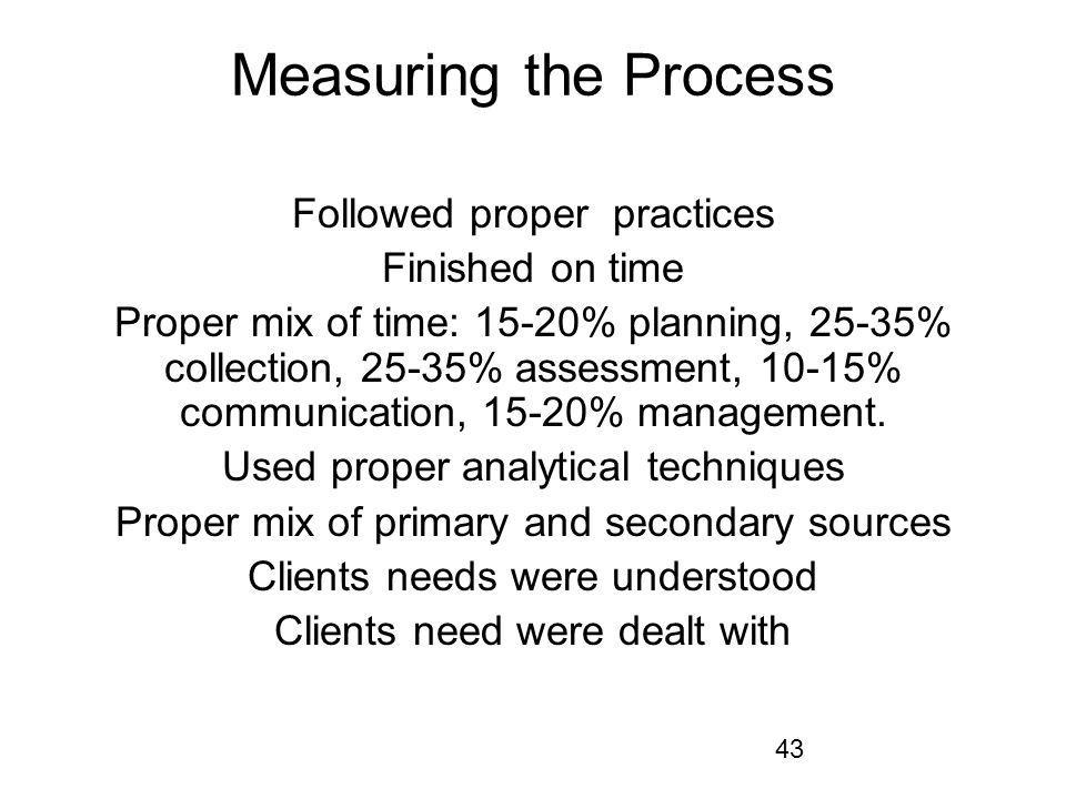 43 Measuring the Process Followed proper practices Finished on time Proper mix of time: 15-20% planning, 25-35% collection, 25-35% assessment, 10-15%