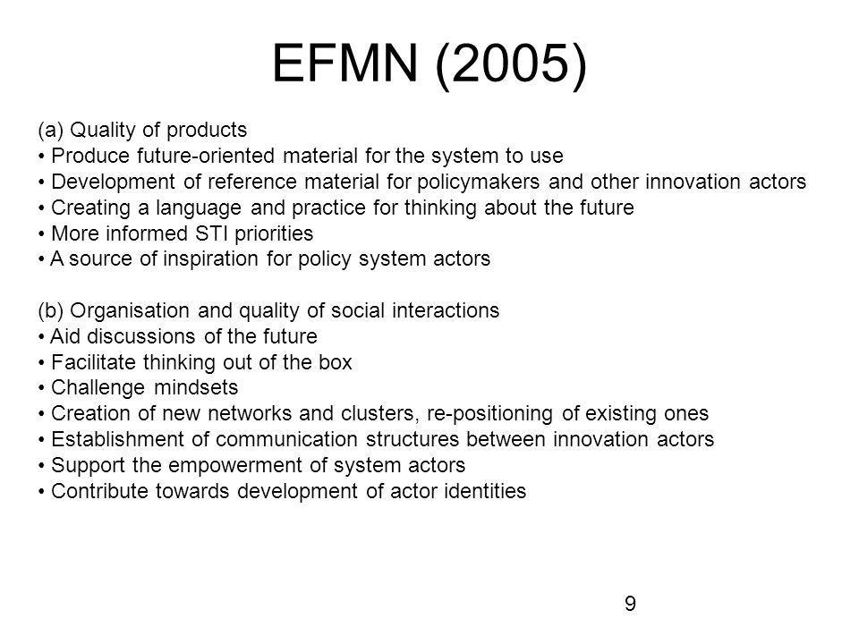 9 EFMN (2005) (a) Quality of products Produce future-oriented material for the system to use Development of reference material for policymakers and other innovation actors Creating a language and practice for thinking about the future More informed STI priorities A source of inspiration for policy system actors (b) Organisation and quality of social interactions Aid discussions of the future Facilitate thinking out of the box Challenge mindsets Creation of new networks and clusters, re-positioning of existing ones Establishment of communication structures between innovation actors Support the empowerment of system actors Contribute towards development of actor identities