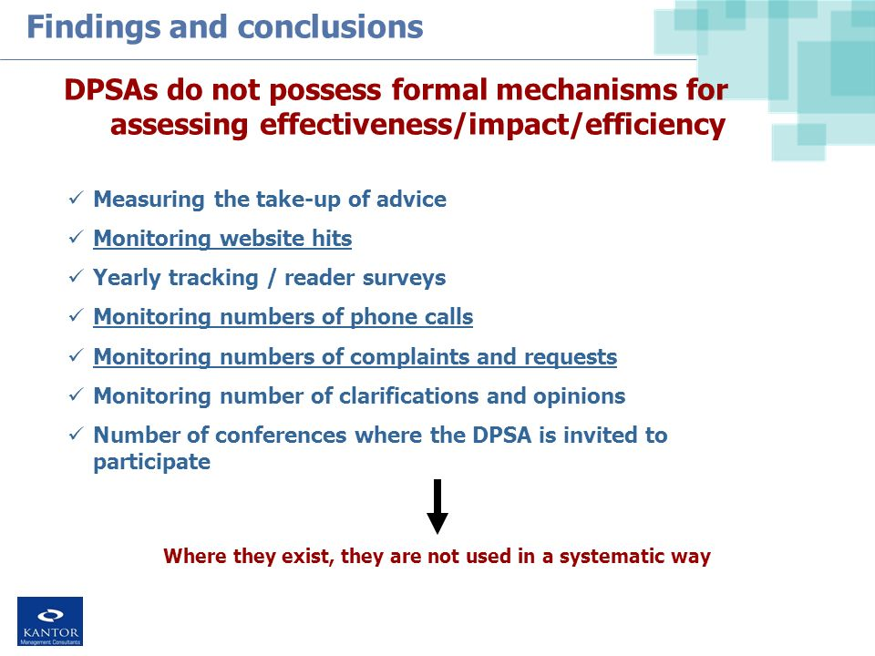 Findings and conclusions DPSAs do not possess formal mechanisms for assessing effectiveness/impact/efficiency Measuring the take-up of advice Monitoring website hits Yearly tracking / reader surveys Monitoring numbers of phone calls Monitoring numbers of complaints and requests Monitoring number of clarifications and opinions Number of conferences where the DPSA is invited to participate Where they exist, they are not used in a systematic way