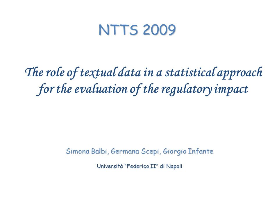 The role of textual data in a statistical approach for the evaluation of the regulatory impact Simona Balbi, Germana Scepi, Giorgio Infante Università Federico II di Napoli NTTS 2009