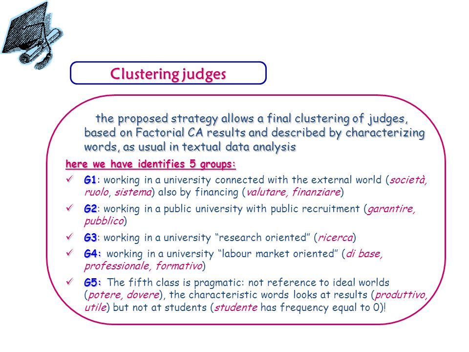 the proposed strategy allows a final clustering of judges, based on Factorial CA results and described by characterizing words, as usual in textual data analysis the proposed strategy allows a final clustering of judges, based on Factorial CA results and described by characterizing words, as usual in textual data analysis here we have identifies 5 groups: G1 G1: working in a university connected with the external world (società, ruolo, sistema) also by financing (valutare, finanziare) G2 G2: working in a public university with public recruitment (garantire, pubblico) G3 G3: working in a university research oriented (ricerca) G4: G4: working in a university labour market oriented (di base, professionale, formativo) G5: G5: The fifth class is pragmatic: not reference to ideal worlds (potere, dovere), the characteristic words looks at results (produttivo, utile) but not at students (studente has frequency equal to 0).