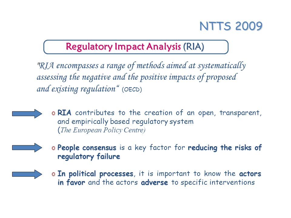 Regulatory Impact Analysis (RIA) RIA encompasses a range of methods aimed at systematically assessing the negative and the positive impacts of proposed and existing regulation (OECD) oRIA oRIA contributes to the creation of an open, transparent, and empirically based regulatory system ( The European Policy Centre) oPeople consensusreducing the risks of regulatory failure oPeople consensus is a key factor for reducing the risks of regulatory failure oIn political processes actors in favor adverse oIn political processes, it is important to know the actors in favor and the actors adverse to specific interventions NTTS 2009