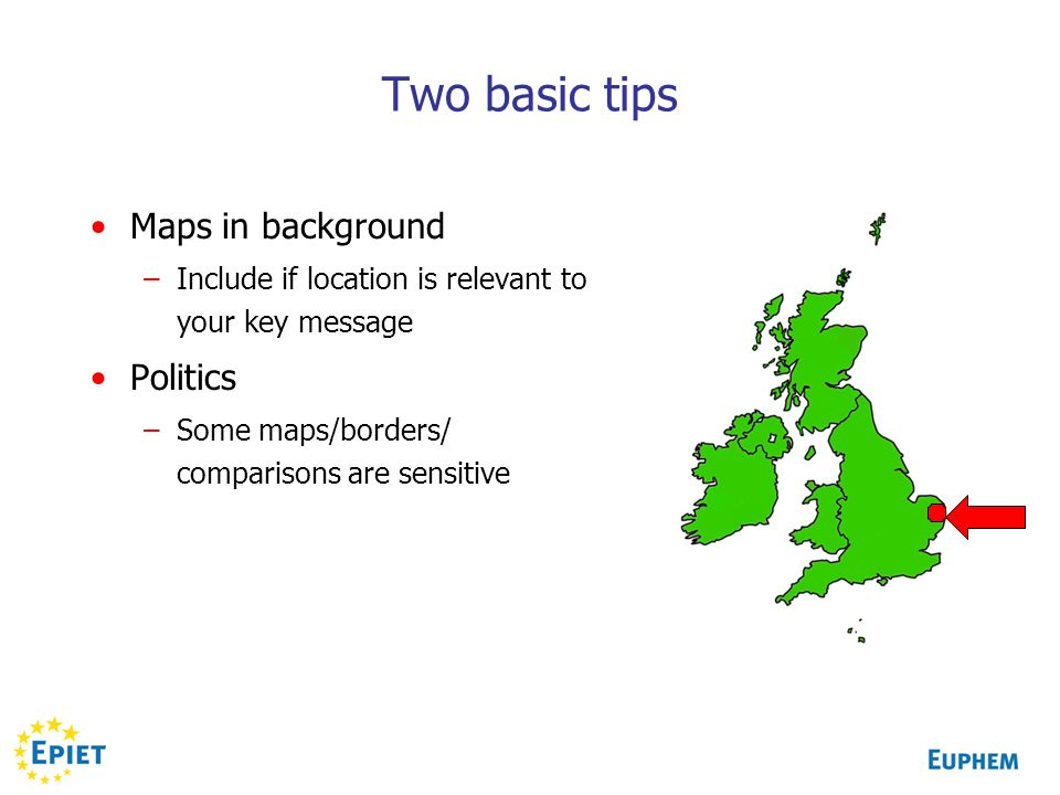 Two basic tips Maps in background –Include if location is relevant to your key message Politics –Some maps/borders/ comparisons are sensitive