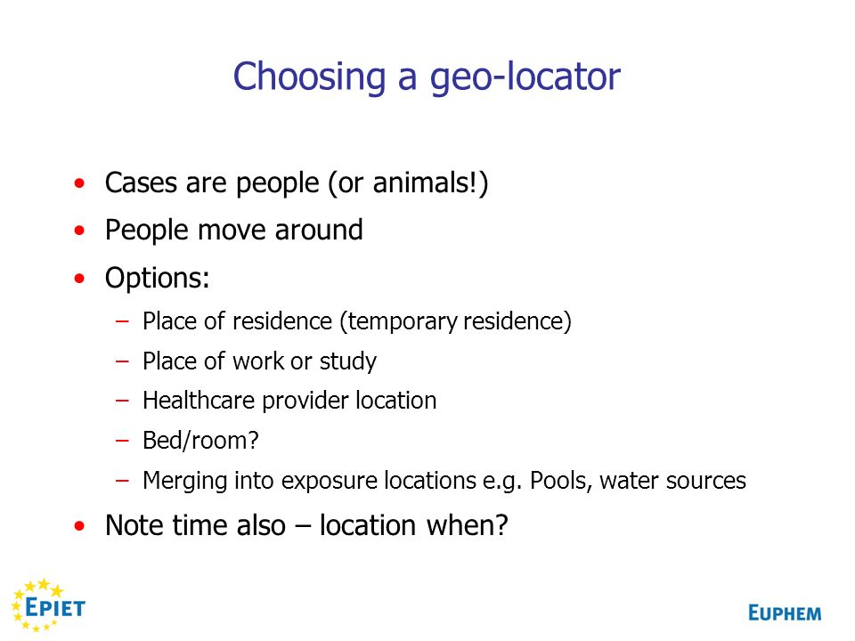 Choosing a geo-locator Cases are people (or animals!) People move around Options: –Place of residence (temporary residence) –Place of work or study –H