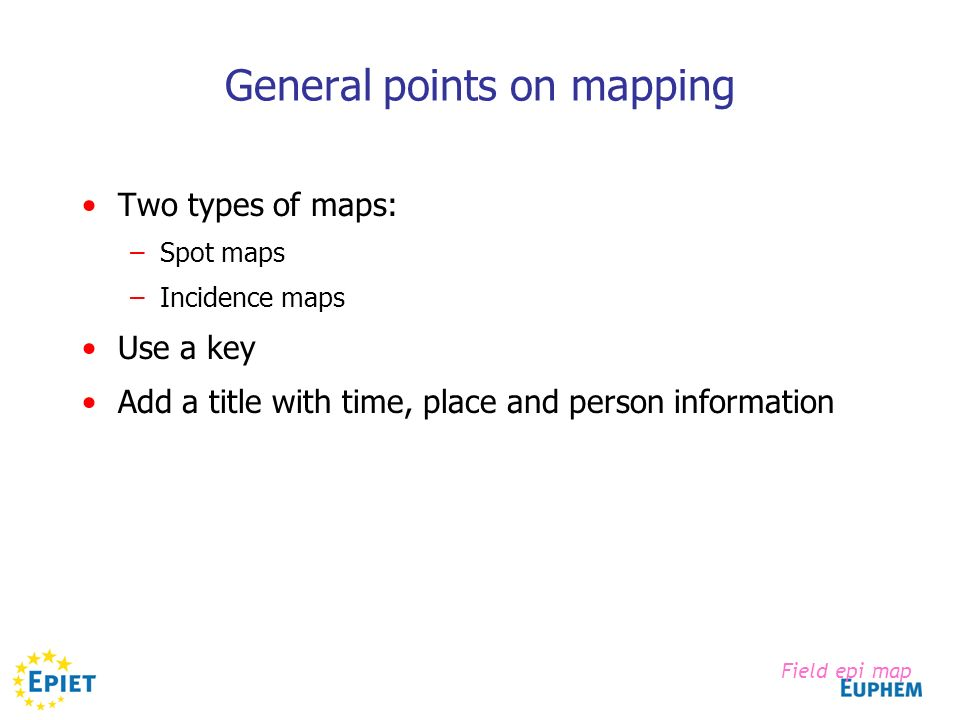 General points on mapping Two types of maps: –Spot maps –Incidence maps Use a key Add a title with time, place and person information Field epi map