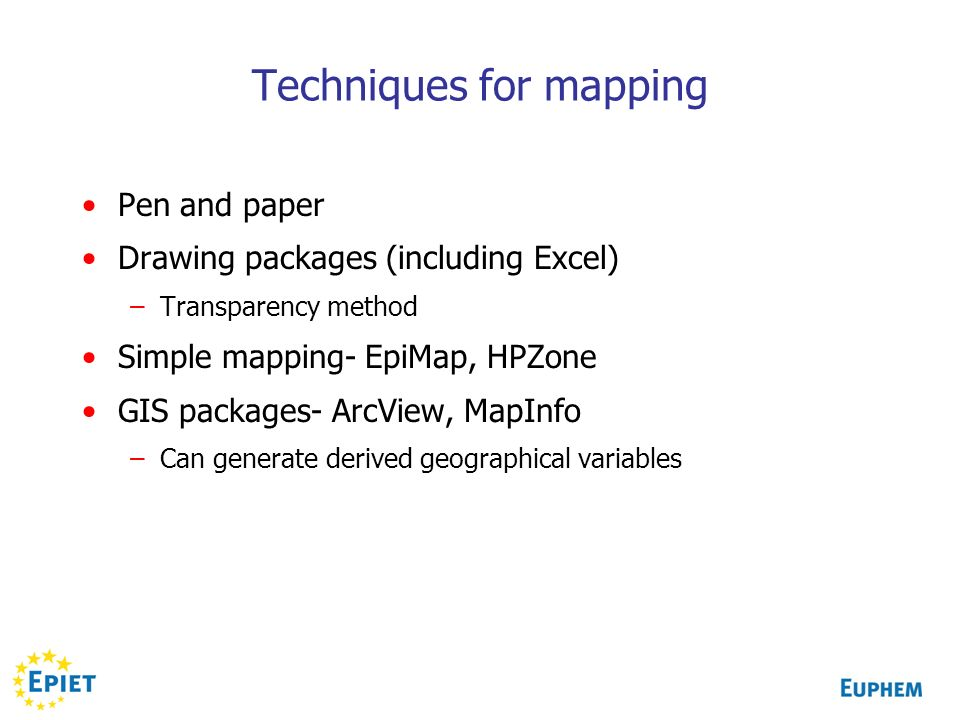 Techniques for mapping Pen and paper Drawing packages (including Excel) –Transparency method Simple mapping- EpiMap, HPZone GIS packages- ArcView, Map