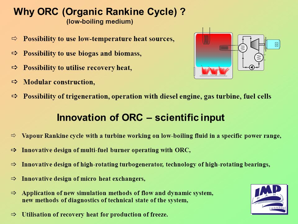 Why ORC (Organic Rankine Cycle) ? (low-boiling medium) Possibility to use low-temperature heat sources, Possibility to use biogas and biomass, Possibi