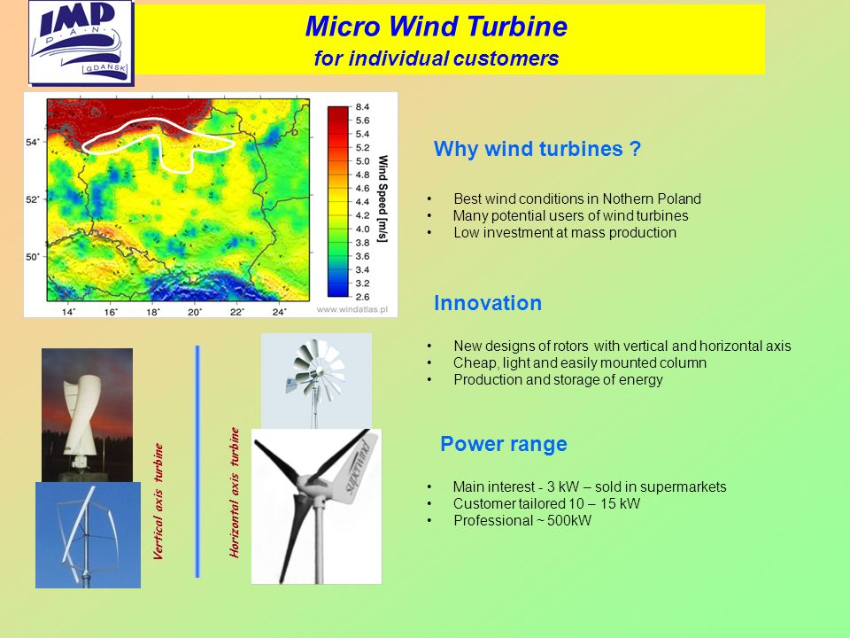 Best wind conditions in Nothern Poland Many potential users of wind turbines Low investment at mass production Micro Wind Turbine for individual custo