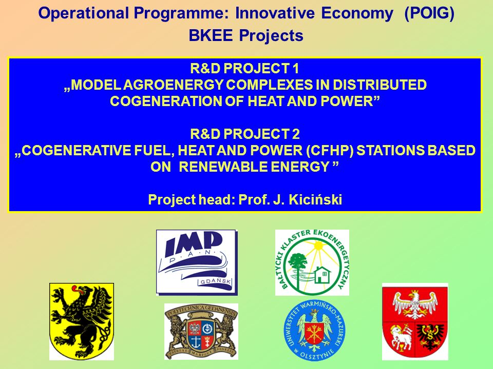 Operational Programme: Innovative Economy (POIG) BKEE Projects R&D PROJECT 1 MODEL AGROENERGY COMPLEXES IN DISTRIBUTED COGENERATION OF HEAT AND POWER