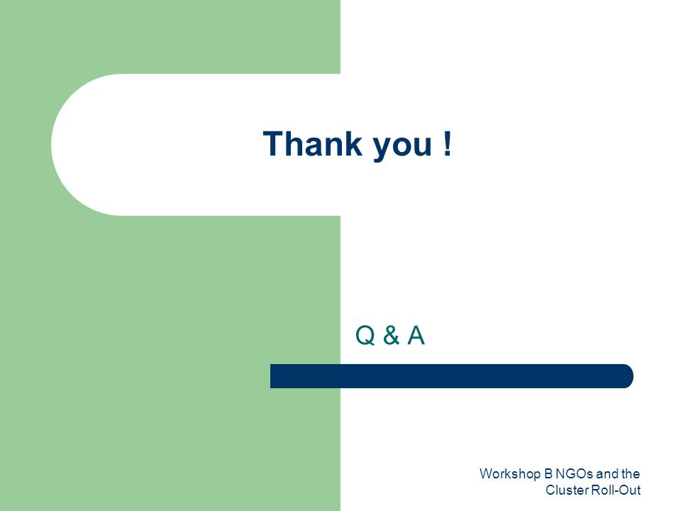 Workshop B NGOs and the Cluster Roll-Out Thank you ! Q & A