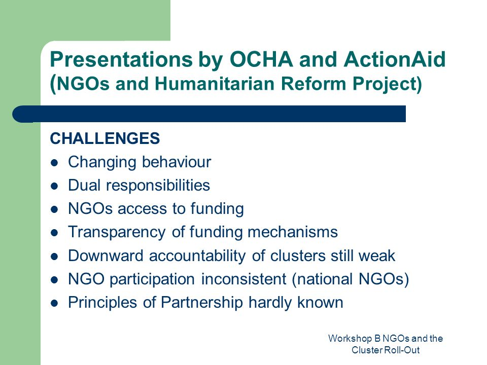 Workshop B NGOs and the Cluster Roll-Out Presentations by OCHA and ActionAid ( NGOs and Humanitarian Reform Project) CHALLENGES Changing behaviour Dual responsibilities NGOs access to funding Transparency of funding mechanisms Downward accountability of clusters still weak NGO participation inconsistent (national NGOs) Principles of Partnership hardly known